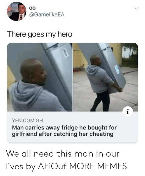yen: OO  @GamelikeEA  There goes my hero  YEN.COM.GH  Man carries away fridge he bought for  girlfriend after catching her cheating We all need this man in our lives by AEiOuf MORE MEMES