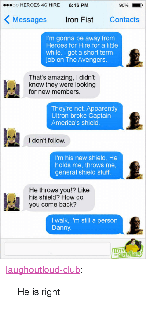 """New Members: oo HEROES 4G HIRE 6:16 PM  90%  Messages ron Fist Contacts  I'm gonna be away from  Heroes for Hire for a little  while. I got a short term  job on The Avengers.  That's amazing, I didn't  know they were looking  for new members.  They're not. Apparently  Ultron broke Captairn  America's shield  I don't follow.  I'm his new shield. He  holds me, throws me  general shield stuff  He throws you!? Like  his shield? How do  you come back?  I walk, I'm still a person  Danny  EXTS <p><a href=""""http://laughoutloud-club.tumblr.com/post/161209144540/he-is-right"""" class=""""tumblr_blog"""">laughoutloud-club</a>:</p>  <blockquote><p>He is right</p></blockquote>"""
