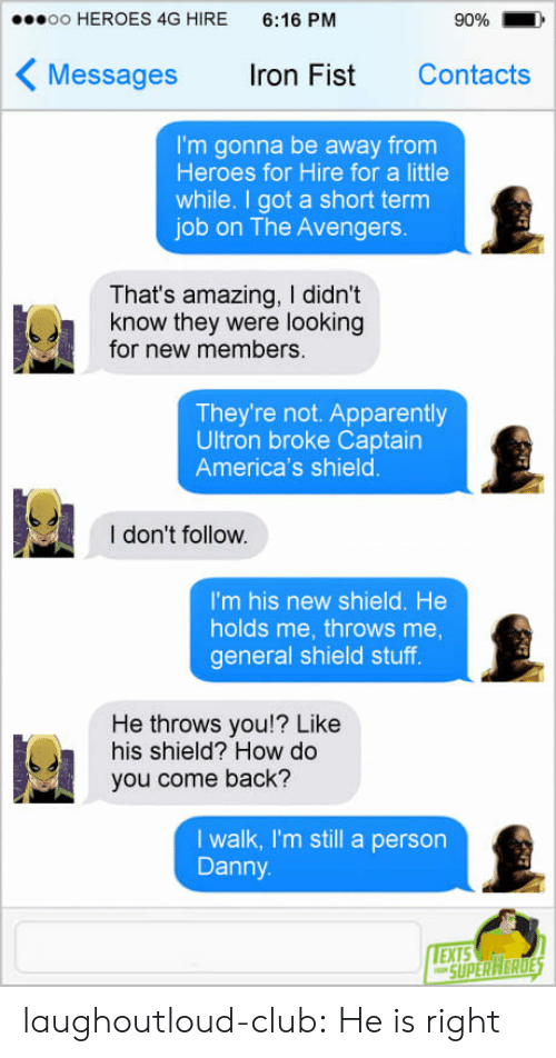 New Members: oo HEROES 4G HIRE 6:16 PM  90%  Messages ron Fist Contacts  I'm gonna be away from  Heroes for Hire for a little  while. I got a short term  job on The Avengers.  That's amazing, I didn't  know they were looking  for new members.  They're not. Apparently  Ultron broke Captairn  America's shield  I don't follow.  I'm his new shield. He  holds me, throws me  general shield stuff  He throws you!? Like  his shield? How do  you come back?  I walk, I'm still a person  Danny  EXTS laughoutloud-club:  He is right