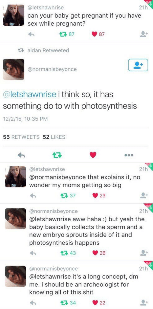 Aww, Moms, and Pregnant: OO@letshawnrise  21h  can your baby get pregnant if you have  sex while pregnant?  87  87  aidan Retweeted  @normanisbeyonce  @letshawnrise i think so, it has  something do to with photosynthesis  12/2/15, 10:35 PM  55 RETWEETS 52 LIKES   21h  @letshawnrise  @normanisbeyonce that explains it, no  wonder my moms getting so big  37  23  21h  @normanisbeyonce  aletshawnrise aww haha:) but yeah the  baby basically collects the sperm and a  new embryo sprouts inside of it and  photosynthesis happens  43  26  21h  @normanisbeyonce  @letshawnrise it's a long concept, dm  me. i should be an archeologist for  knowing all of this shit  34