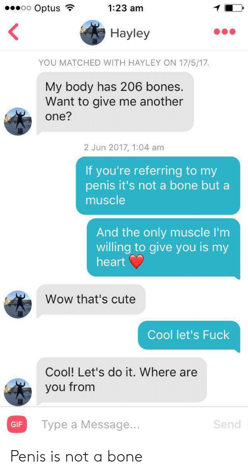 bone: oo Optus  1:23 am  Hayley  YOU MATCHED WITH HAYLEY ON 17/5/17  My body has 206 bones.  Want to give me another  one?  2 Jun 2017, 1:04 am  If you're referring to my  penis it's not a bone but a  muscle  And the only muscle I'm  willing to give you is my  heart  Wow that's cute  Cool let's Fuck  Cool! Let's do it. Where are  you from  Турe a Message...  Send  GIF Penis is not a bone