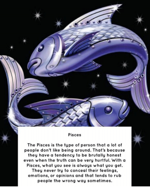 personals: Oo  Pisces  The Pisces is the type of person that a lot of  people don't like being around. That's because  they have a tendency to be brutally honest  even when the truth can be very hurtful. With a  Pisces, what you see is always what you get  They never try to conceal their feelings,  emotions, or opinions and that tends to rub  people the wrong way sometimes.