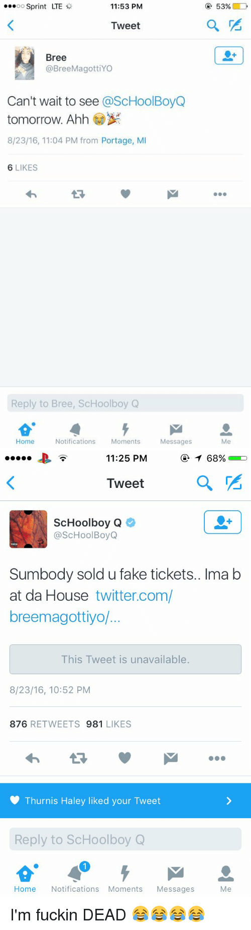 ScHoolboy Q: OO  Sprint LTE  11:53 PM  Tweet  Bree  @Bree MagottiYO  Can't wait to see  @ScHoolBoyQ  tomorrow. Ahh  8/23/16, 11:04 PM from Portage, MI  6 LIKES  Reply to Bree, ScHoolboy Q  Home Notifications  Moments  Messages  53%   11:25 PM  Tweet  ScHoolboy Q  @ScHool Boy Q  Sumbody sold u fake tickets.. Ima b  at da House twitter.com/  breemagottiyo/  This Tweet is unavailable.  8/23/16, 10:52 PM  876  RETWEETS  981  LIKES  Thurnis Haley liked your Tweet  Reply to ScHoolboy Q  Home  Notifications Moments  Messages  Me I'm fuckin DEAD 😂😂😂😂