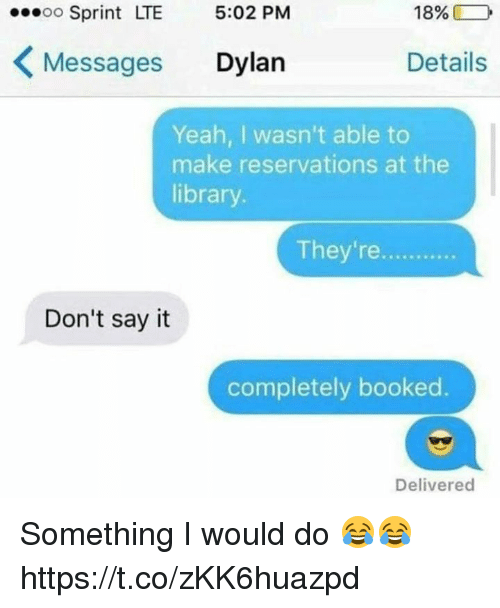 reservations: oo Sprint LTE 5:02 PM  18%  Messages Dylan  Details  Yeah, I wasn't able to  make reservations at the  library.  They're.  Don't sayit  completely booked.  Delivered Something I would do 😂😂 https://t.co/zKK6huazpd