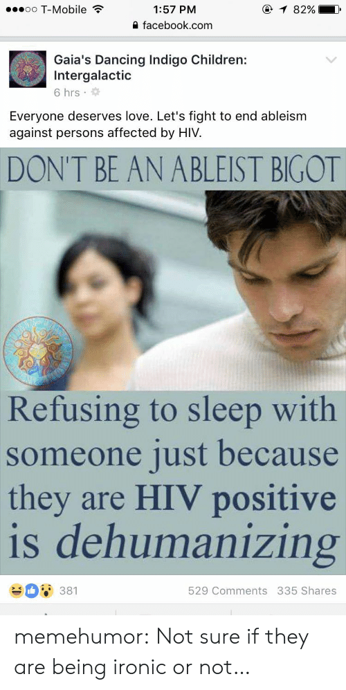 Hiv Positive: oo T-Mobile  1:57 PM  0 facebook.com  Gaia's Dancing Indigo Children:  Intergalactic  6 hrs .  Everyone deserves love. Let's fight to end ableism  against persons affected by HIV.  DON'T BE AN ABLEIST BIGOT  Refusing to sleep with  someone just because  they are HIV positive  is dehumanizing  529 Comments 335 Shares memehumor:  Not sure if they are being ironic or not…