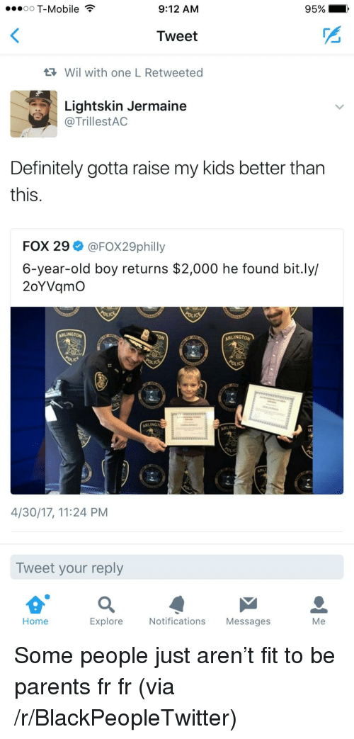 Lightskin: oO T-Mobile  9:12 AM  95%  Tweet  Wil with one L Retweeted  Lightskin Jermaine  @TrillestAC  Definitely gotta raise my kids better tharn  this  FOX 29 @FOX29philly  6-year-old boy returns $2,000 he found bit.ly/  2oYVqmO  ARLINGTON  ARLINGTO  ARLINGT  ARLING  4/30/17, 11:24 PM  Tweet your reply  Home  Explore  Notifications Messages  Me <p>Some people just aren&rsquo;t fit to be parents fr fr (via /r/BlackPeopleTwitter)</p>