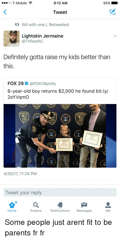 Lightskin: oO T-Mobile  9:12 AM  95%  Tweet  Wil with one L Retweeted  Lightskin Jermaine  @TrillestAC  Definitely gotta raise my kids better tharn  this  FOX 29 @FOX29philly  6-year-old boy returns $2,000 he found bit.ly/  2oYVqmO  ARLINGTON  ARLINGTO  ARLINGT  ARLING  4/30/17, 11:24 PM  Tweet your reply  Home  Explore  Notifications Messages  Me Some people just arent fit to be parents fr fr