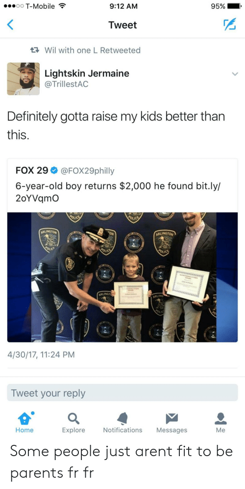Lightskin: oO T-Mobile  9:12 AM  95%  Tweet  Wil with one L Retweeted  Lightskin Jermaine  @TrillestAC  Definitely gotta raise my kids better tharn  this.  FOX 29 @FOX29philly  6-year-old boy returns $2,000 he found bit.ly/  2oYVqmO  ARLINGTON  ARLINGTO  ARLINGT  ARLING  4/30/17, 11:24 PM  Tweet your reply  Home  Explore  Notifications Messages  Me Some people just arent fit to be parents fr fr