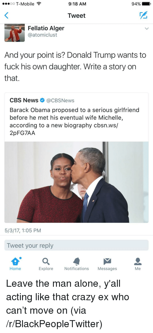 Being Alone, Blackpeopletwitter, and Crazy: oO T-Mobile  9:18 AM  94%.  Tweet  Fellatio Alger  @atomiclust  And your point is? Donald Trump wants to  fuck his own daughter. Write a story on  that.  CBS News@CBSNews  Barack Obama proposed to a serious girlfriend  before he met his eventual wife Michelle,  according to a new biography cbsn.ws/  2pFG7AA  5/3/17, 1:05 PM  Tweet your reply  Home  Explore  Notifications Messages  Me <p>Leave the man alone, y'all acting like that crazy ex who can&rsquo;t move on (via /r/BlackPeopleTwitter)</p>