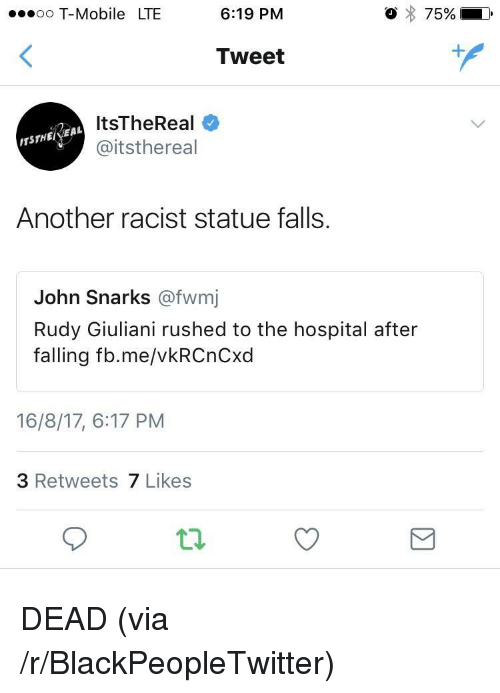 Blackpeopletwitter, T-Mobile, and Hospital: oo T-Mobile LTE  6:19 PM  Tweet  ItsTheReal  @itsthereal  EAL  TSTHEE  Another racist statue falls.  John Snarks @fwmj  Rudy Giuliani rushed to the hospital after  falling fb.me/vkRCnCxd  16/8/17, 6:17 PM  3 Retweets 7 Likes <p>DEAD (via /r/BlackPeopleTwitter)</p>