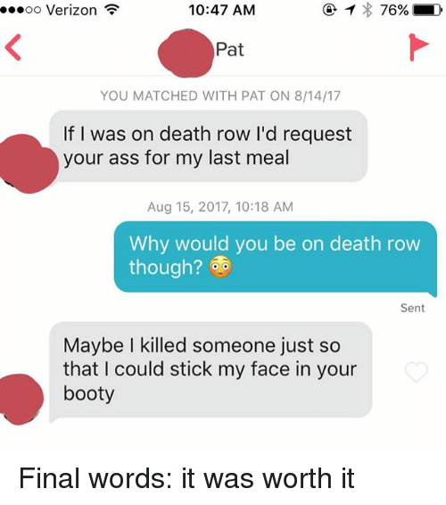 Rowing: oo Verizon  10:47 AM  Pat  YOU MATCHED WITH PAT ON 8/14/17  If I was on death row I'd request  your ass for my last meal  Aug 15, 2017, 10:18 AM  Why would you be on death row  though?  Sent  Maybe I killed someone just so  that I could stick my face in your  booty Final words: it was worth it