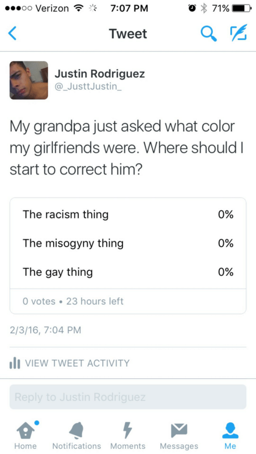 What Color: oo Verizon  7:07 PM  Tweet  Justin Rodriguez  @_JusttJustin_  My grandpa just asked what color  my girlfriends were. Where should I  start to correct him?  The racism thing  The misogyny thing  The gay thing  0%  0%  0%  0 votes 23 hours left  2/3/16, 7:04 PM  I VIEW TWEET ACTIVITY  HomeNotifications Moments Messages  Me