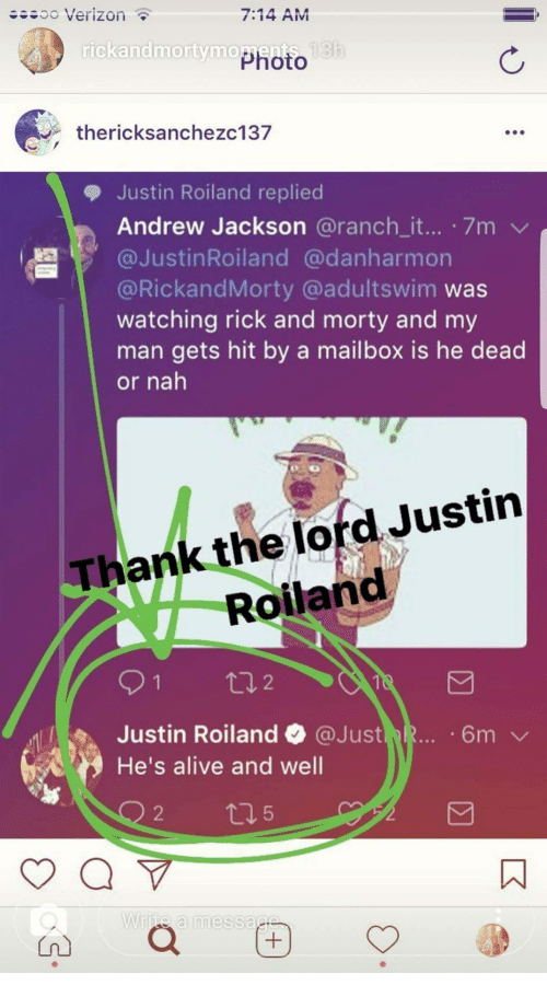 Andrew Jackson: ..oo Verizon  7:14 AM  rickandmortymo  Photo  thericksanchezc137  Justin Rolland replied  Andrew Jackson @ranch_it... 7m  膶1' @JustinRoiland @danharmon  @RickandMorty @adultswim was  watching rick and morty and my  man gets hit by a mailbox is he dead  or nah  Thank the lord Justin  Roilanc  Justin Roiland @Just  He's alive and well  2  5  ㄇ  White a messac