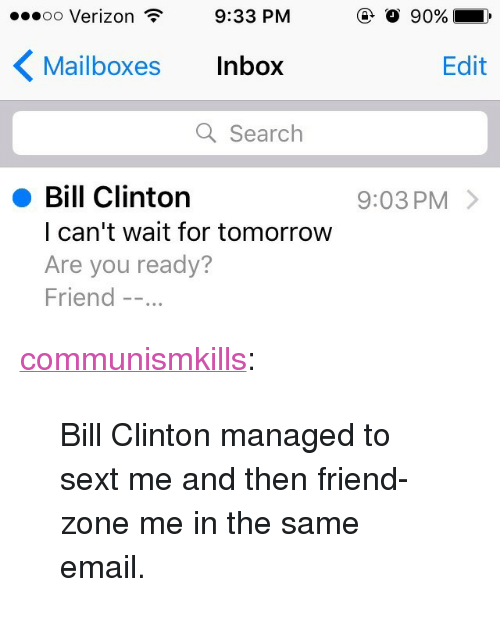 """mailboxes: .oo Verizon  9:33 PM  Mailboxes Inbox  Edit  Q Search  Bill Clinton  l can't wait for tomorrow  Are you ready?  Friend -.  9:03 PM> <p><a href=""""http://communismkills.tumblr.com/post/152881315448/bill-clinton-managed-to-sext-me-and-then"""" class=""""tumblr_blog"""">communismkills</a>:</p><blockquote><p>Bill Clinton managed to sext me and then friend-zone me in the same email.</p></blockquote>"""