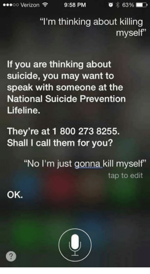 "Verizon, Suicide, and Nihilist: OO  Verizon  9:58 PM  63%  ""I'm thinking about killing  myself  If you are thinking about  suicide, you may want to  speak with someone at the  National Suicide Prevention  Lifeline.  They're at 1 800 273 8255.  Shall I call them for you?  ""No I'm just gonna kill myself""  tap to edit  OK."