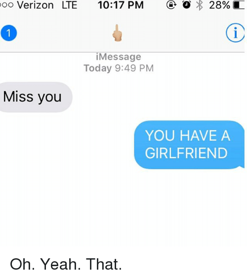 You Have A Girlfriend: oo Verizon LTE 10:17 PM 28%  Message  Today 9:49 PM  Miss you  YOU HAVE A  GIRLFRIEND Oh. Yeah. That.
