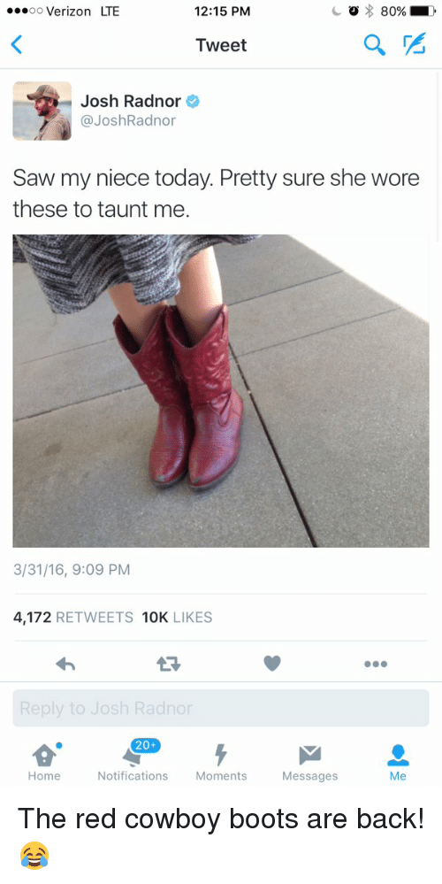 Josh Radnor: ...oo Verizon LTE  12:15 PM  Tweet  Josh Radnor  @Josh Radnor  Saw my niece today. Pretty sure she wore  these to taunt me.  3/31/16, 9:09 PM  4,172  RETWEETS 10K  LIKES  Reply to Josh Radnor  20+  Home  Notifications  Moments  Messages  Me The red cowboy boots are back! 😂