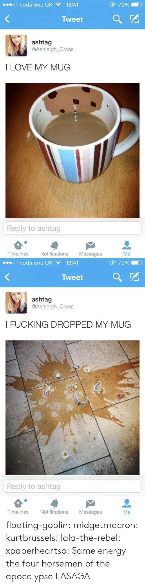 Energy, Fucking, and Love: oo vodafone UK  70%  19:41  Tweet  ashtag  @Ashleigh_Cross  I LOVE MY MUG  Reply to ashtag  Timelines  Notifications  Messages  Me   oo vodafone UK  70%  19:41  Tweet  ashtag  @Ashleigh_Cross  I FUCKING DROPPED MY MUG  Reply to ashtag  Timelines  Notifications  Messages  Me floating-goblin: midgetmacron:  kurtbrussels:  lala-the-rebel:  xpaperheartso:  Same energy         the four horsemen of the apocalypse   LASAGA