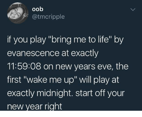 """Evanescence, Life, and New Year's: oob  @tmcripple  if you play """"bring me to life"""" by  evanescence at exactly  11:59:08 on new years eve, the  first """"wake me up"""" will play at  exactly midnight. start off your  new year right"""