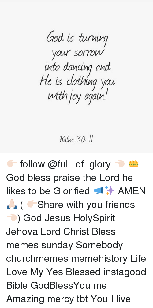 Joyful: ood is tuving  your sorrow  into dancina and  He is dotving you  with joy agair  salm 👉🏻 follow @full_of_glory 👈🏻 👑God bless praise the Lord he likes to be Glorified 📣✨ AMEN 🙏🏻 ( 👉🏻Share with you friends 👈🏻) God Jesus HolySpirit Jehova Lord Christ Bless memes sunday Somebody churchmemes memehistory Life Love My Yes Blessed instagood Bible GodBlessYou me Amazing mercy tbt You I live