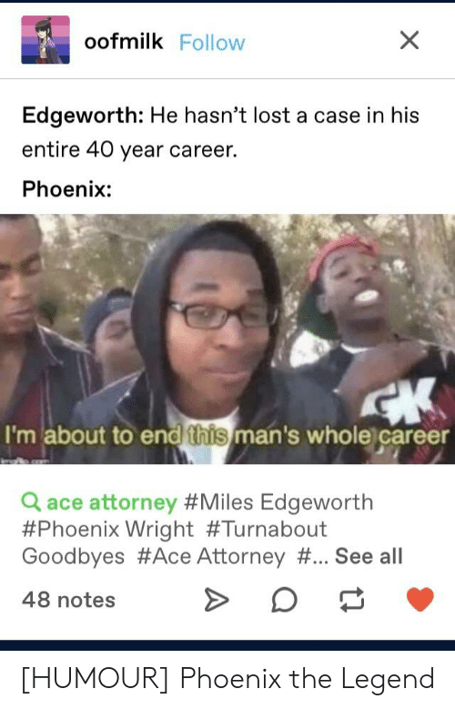 Lost, Phoenix, and Ace Attorney: oofmilk Follow  Edgeworth: He hasn't lost a case in his  entire 40 year career.  Phoenix:  I'm about to end this man's whole career  a ace attorney #Miles Edgeworth  #Phoenix Wright #Tu rn about  Goodbyes #Ace Attorney # See all  48 notes [HUMOUR] Phoenix the Legend