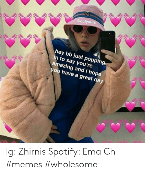 Memes Wholesome: @oofyours  hey bb just popping.  n to say you're  amazing and i hop  you have a great day Ig: Zhirnis Spotify: Ema Ch #memes #wholesome