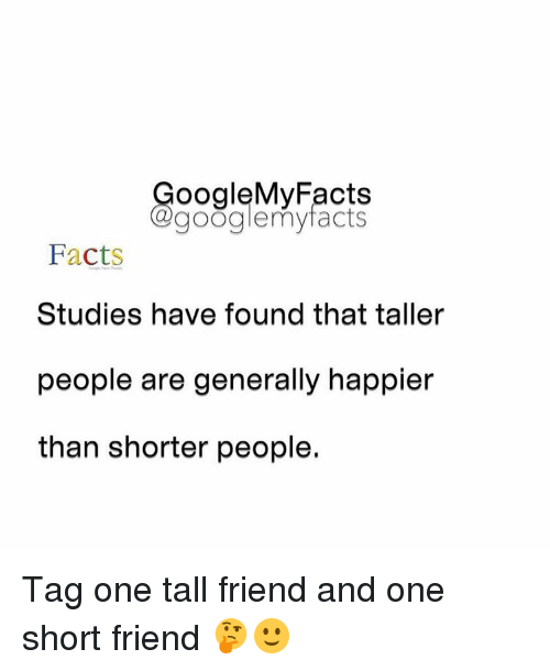 Tall Friend: oogleMy Facts  google my facts  Facts  Studies have found that taller  people are generally happier  than shorter people. Tag one tall friend and one short friend 🤔🙂