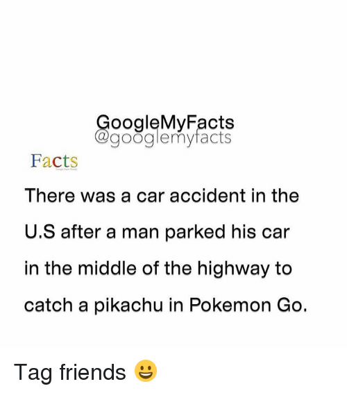 Googłe: oogleMy Facts  google my facts  Facts  There was a car accident in the  U.S after a man parked his car  In the middle of the highway to  catch a pikachu in Pokemon Go. Tag friends 😀