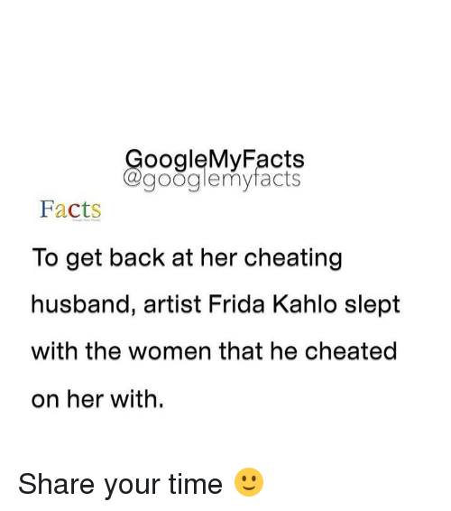 Googłe: oogleMy Facts  google my facts  Facts  To get back at her cheating  husband, artist Frida Kahlo slept  with the women that he cheated  on her with. Share your time 🙂