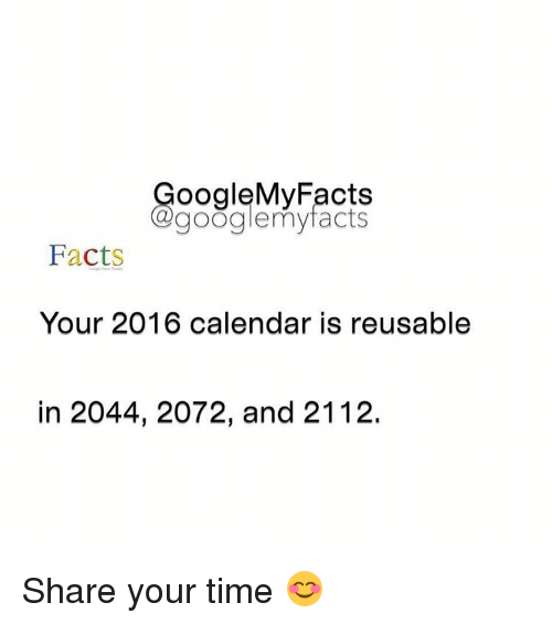 2016 Calendar: oogleMy Facts  google my facts  Facts  Your 2016 calendar is reusable  in 2044, 2072, and 2112. Share your time 😊