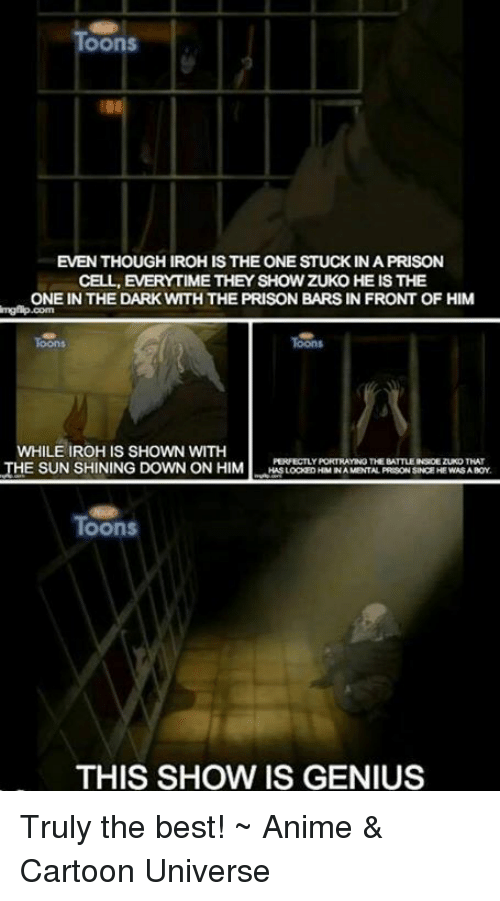 the best animation: OOnS  EVENTHOUGHIROHIS THE ONE STUCK IN A PRISON  CELL, EVERYTIME THEY SHOW ZUKO HE IS THE  ONE IN THE DARK WTHTHE PRISON BARS IN FRONT OF HIM  WHILE IROHIS SHOWN WITH  PERFECTLY PORTRAYING THE BATTLEINROEZUKOTHAT  THE SUNSHINING DOWN ON HIM  HASLOCKEDHIMINA MENTAL PREGONSINCEHE WASA BOY  Toons  THIS SHOW IS GENIUS Truly the best!  ~ Anime & Cartoon Universe