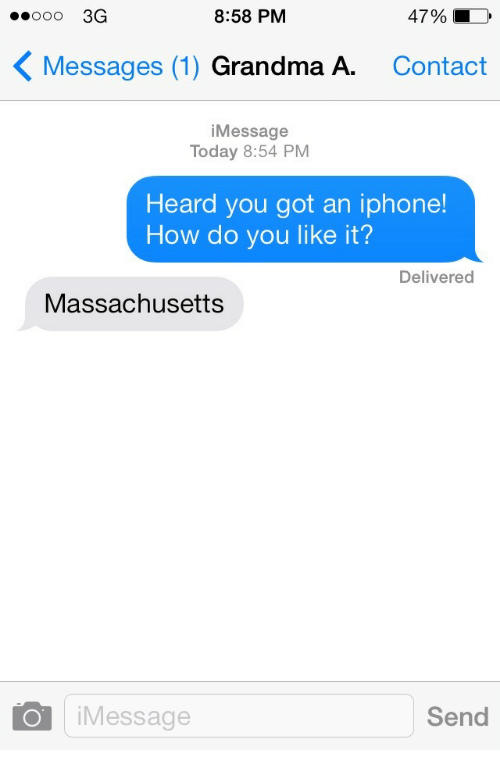 How Do You Like It: ooo 3G  8:58 PM  4790 )  Messages (1) Grandma A.  Contact  iMessage  Today 8:54 PM  Heard you got an iphone!  How do you like it?  Delivered  Massachusetts  iMessage  Send