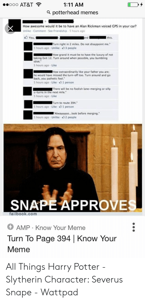 """Potter Slytherin: ooo AT&T  1:11 AM  a potterhead memes  How awesome would it be to have an Alan Rickman voiced GPS in your car?  Unlike Comment See Friendship S hours ago  You  and  this.  Turn right in 2 miles. Do not disappoint me.""""  5 hours ago Unlike 3 people  THow grand it must be to have the luxury of not  taking Exit 12. Turn around when possible, you bumbling  idiot.  5 hours ago Like  How extraordinarily like your father you are  he would have missed the turn-off too. Turn around and go  back, you pathetic fool.""""  5 hours ago Like 1 person  There will be no foolish lane-merging or silly  u-turns in the next mile.  5 hours ago Like  Turn to route 394.  5 hours ago Like 51 person  Alwayyyyys...look before merging.  5 hours ago Unlike 2 people  SNAPE APPROVES  failbook.com  AMP Know Your Meme  Turn To Page 394 