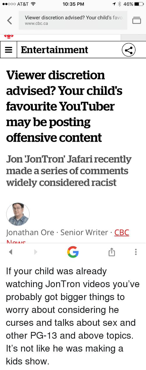Sex, Videos, and At&t: ..ooo AT&T  10:35 PM  46%  Viewer discretion advised? Your child's favo  www.cbc.ca  Entertainment  Viewer discretion  advised? Your child's  favourite YouTuber  may be posting  offensive content  Jon JonTron' Jafari recently  made a series of comments  widely considered racist  Jonathan Ore Senior Writer CBC <p>If your child was already watching JonTron videos you&rsquo;ve probably got bigger things to worry about considering he curses and talks about sex and other PG-13 and above topics. It&rsquo;s not like he was making a kids show.</p>