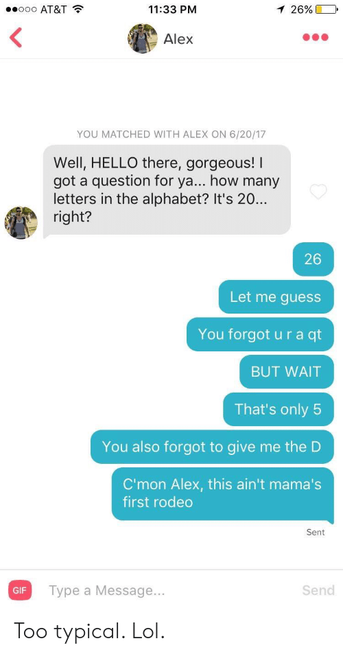 Gif, Hello, and Lol: .ooo AT&T  11:33 PM  1 26%  Alex  YOU MATCHED WITH ALEX ON 6/20/17  Well, HELLO there, gorgeous! I  got a question for ya... how many  letters in the alphabet? It's 20..  right?  26  Let me guess  You forgot u r a qt  BUT WAIT  That's only 5  You also forgot to give me the D  C'mon Alex, this ain't mama's  first rodeo  Sent  Type a Message...  Send  GIF Too typical. Lol.