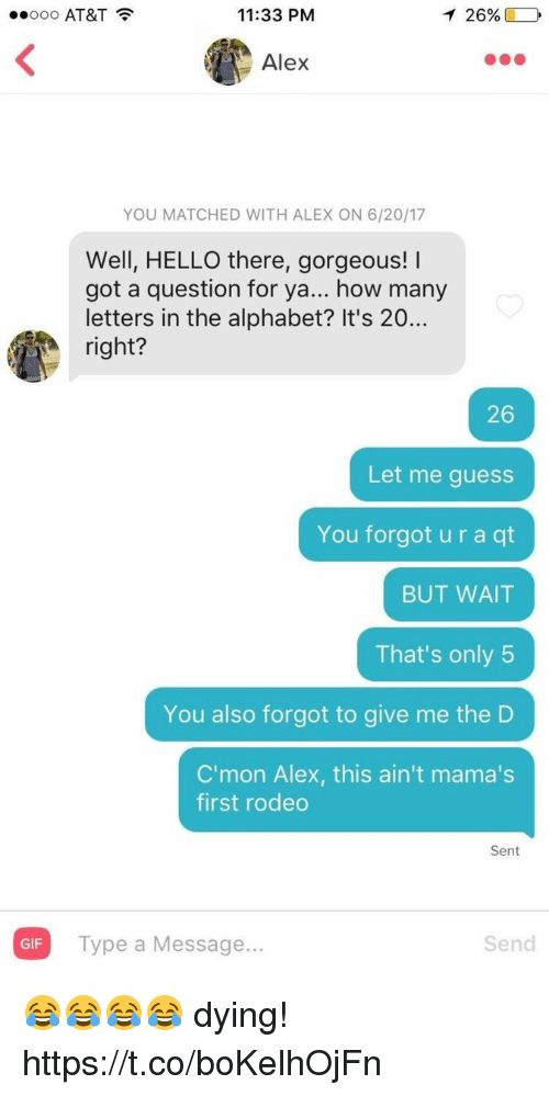 Funny, Gif, and Hello: ..ooo AT&T  11:33 PM  126%)  Alex  YOU MATCHED WITH ALEX ON 6/20/17  Well, HELLO there, gorgeous!  got a question for ya... how many  letters in the alphabet? It's 20...  right?  26  Let me guess  You forgot u r a qt  BUT WAIT  That's only 5  You also forgot to give me the D  C'mon Alex, this ain't mama's  first rodeo  Sent  GIF  Type a Message...  Send 😂😂😂😂 dying! https://t.co/boKelhOjFn