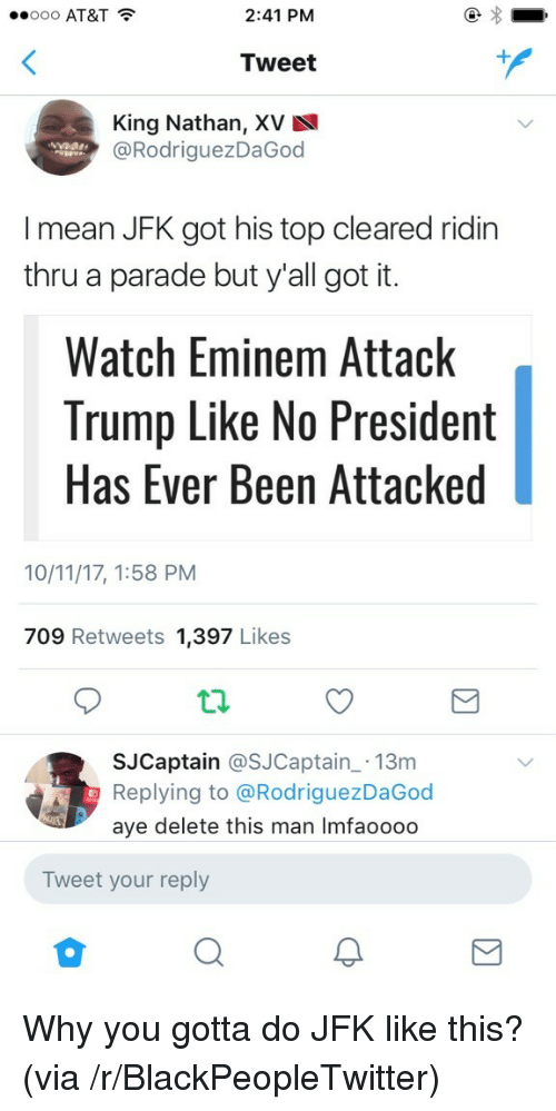 Blackpeopletwitter, Eminem, and At&t: ..ooo AT&T  2:41 PM  Tweet  King Nathan, XV  @RodriguezDaGoo  I mean JFK got his top cleared ridin  thru a parade but y'all got it.  Watch Eminem Attack  Trump Like No President  Has Ever Been Attacked  10/11/17, 1:58 PM  709 Retweets 1,397 Likes  SJCaptain @SJCaptain 13m  Replying to @RodriguezDaGod  aye delete this man Imfaooodo  Tweet your reply <p>Why you gotta do JFK like this? (via /r/BlackPeopleTwitter)</p>