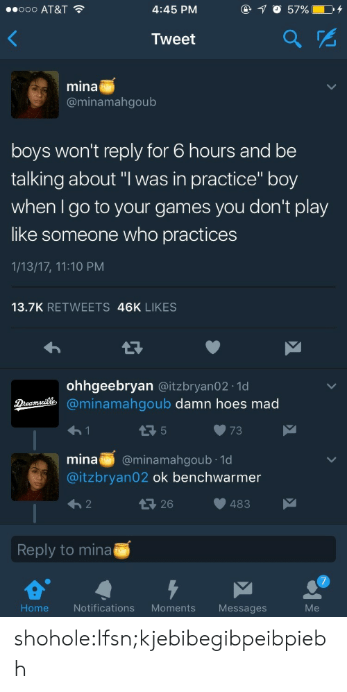 "Hoes, Tumblr, and At&t: ..ooo AT&T  4:45 PM  Tweet  mina  @minamahgoub  boys won't reply for 6 hours and be  talking about ""I was in practice"" boy  when I go to your games you don't play  like someone who practices  1/13/17, 11:10 PM  13.7K RETWEETS 46K LIKES  ohhgeebryan @itzbryan02.1d  minamahgoub damn hoes mad  73  mina @minamahgoub 1d  @itzbryan02 ok benchwarmer  483  Reply to mina  Home  Notifications Moments Messages  Me shohole:lfsn;kjebibegibpeibpiebh"