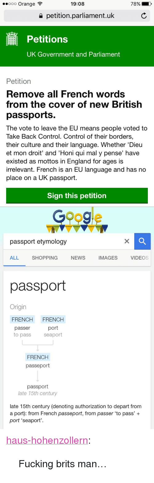 "uk government: .ooo Orange  19:08  78%  a petition.parliament.uk  Petitions  UK Government and Parliament  Petition  Remove all French words  from the cover of new British  passports.  The vote to leave the EU means people voted to  Take Back Control. Control of their borders,  their culture and their language. Whether 'Dieu  et mon droit' and 'Honi qui mal y pense' have  existed as mottos in England for ages is  irrelevant. French is an EU language and has no  place on a UK passport  Sign this petition   Googe  passport etymology  ALL  SHOPPING  NEWS  IMAGES  VIDEOS  passport  Origin  FRENCH FRENCH  passer  port  to pass seaport  FRENCH  passeport  passport  late 15th century  late 15th century (denoting authorization to depart from  a port): from French passeport, from passer 'to pass' +  port 'seaport' <p><a href=""http://haus-hohenzollern.tumblr.com/post/148537145241/fucking-brits-man"" class=""tumblr_blog"" target=""_blank"">haus-hohenzollern</a>:</p>  <blockquote><p>Fucking brits man…</p></blockquote>"