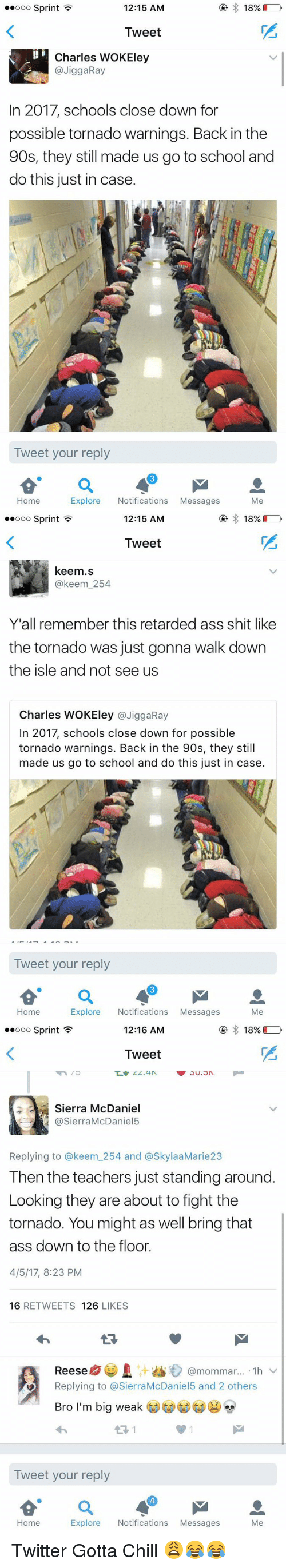 Ass, Blackpeopletwitter, and Chill: Ooo Sprint  12:15 AM  18%  Tweet  Charles WOKEley  JiggaRay  In 2017, schools close down for  possible tornado warnings. Back in the  90s, they still made us go to school and  do this just in case.  Tweet your reply  Home  Explore  Notifications  Messages  Me   Ooo Sprint  12:15 AM  18%  Tweet  keem.s  keem 254  Y'all remember this retarded ass shit like  the tornado was just gonna walk down  the isle and not see us  Charles WOKEley  a JiggaRay  In 2017, schools close down for possible  tornado warnings. Back in the 90s, they still  made us go to school and do this just in case.  Tweet your reply  Home  Explore  Notifications  Messages  Me   12:16 AM  18%  ooo Sprint  Tweet  Sierra McDaniel  @Sierra McDaniel5  Replying to a keem 254 and SkylaaMarie23  Then the teachers just standing around.  Looking they are about to fight the  tornado. You might as well bring that  ass down to the floor.  4/5/17, 8:23 PM  16  RETWEETS  126  LIKES  @mommar.... 1h v  Reese  Replying to @SierraMcDaniel5 and 2 others  Bro I'm big weak  es  Tweet your reply  Home  Explore  Notifications  Messages  Me Twitter Gotta Chill 😩😂😂