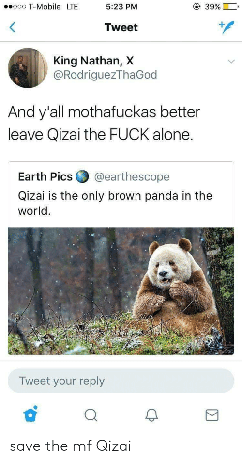 Being Alone, T-Mobile, and Panda: ooo T-Mobile LTE  5:23 PM  39%)  Tweet  King Nathan, X  @RodriguezThaGod  And y'all mothafuckas better  leave Qizai the FUCK alone.  Earth Pics ▼ @earthescope  Qizai is the only brown panda in the  world.  Tweet your reply save the mf Qizai