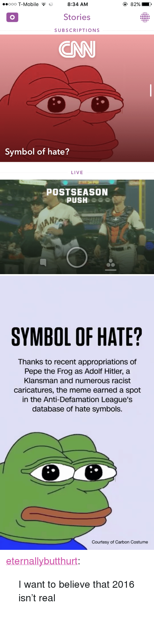 "Pepe the Frog: ooo T-Mobile T8:34 AM  82%  Stories  SUBSCRIPTIONS  ONN  Symbol of hate?  LIVE  POSTSEASON  PUSH  ANTA   SYMBOL OF HATE?  Thanks to recent appropriations of  Pepe the Frog as Adolf Hitler, a  Klansman and numerous racist  caricatures, the meme earned a spot  in the Anti-Defamation League's  database of hate symbols.  Courtesy of Carbon Costume <p><a href=""http://eternallybutthurt.tumblr.com/post/151056887413/i-want-to-believe-that-2016-isnt-real"" class=""tumblr_blog"" target=""_blank"">eternallybutthurt</a>:</p>  <blockquote><p>I want to believe that 2016 isn't real</p></blockquote>"