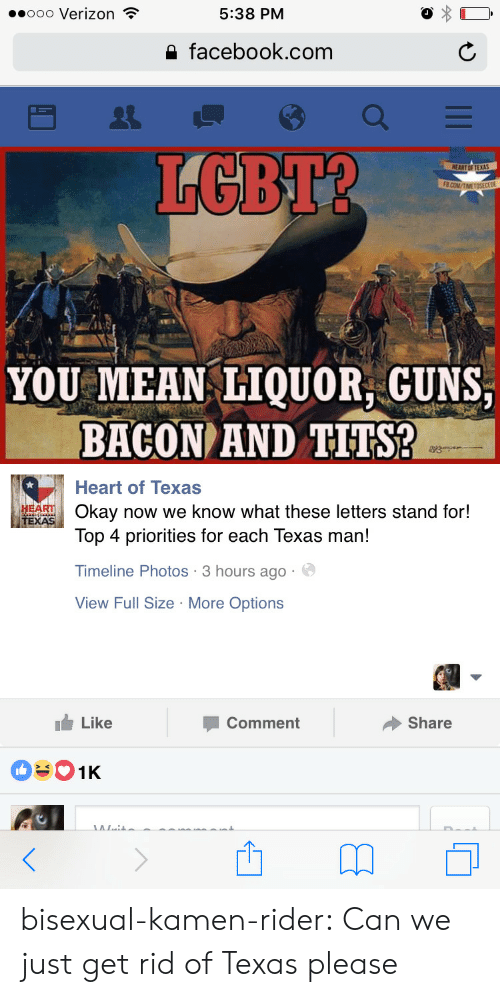 Facebook, Guns, and Lgbt: ..ooo Verizon  5:38 PM  a facebook.com  LGBT?  YOU MEAN IQUOR GUNS  BACON AND TITS?  Heart of Texas  ARTOkay now we know what these letters stand for!  Top 4 priorities for each Texas man!  Timeline Photos 3 hours ago  View Full Size More Options  Like  Comment  Share bisexual-kamen-rider:  Can we just get rid of Texas please