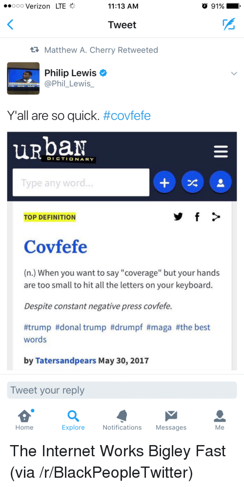 "Blackpeopletwitter, Internet, and Urban Dictionary: ooo Verizon LTE  11:13 AM  91%  Tweet  Matthew A. Cherry Retweeted  Philip Lewis  @Phil_Lewis  y'all are so quick. #covfefe  urban  DICTIONARY  Type any word  TOP DEFINITION  Covfefe  (n.) When you want to say ""coverage"" but your hands  are too small to hit all the letters on your keyboard.  Despite constant negative press covfefe.  #trump #donal trump #drumpf #maga #the best  words  by Tatersandpears May 30, 2017  Tweet your reply  Home  Explore  Notifications Messages  Me <p>The Internet Works Bigley Fast (via /r/BlackPeopleTwitter)</p>"