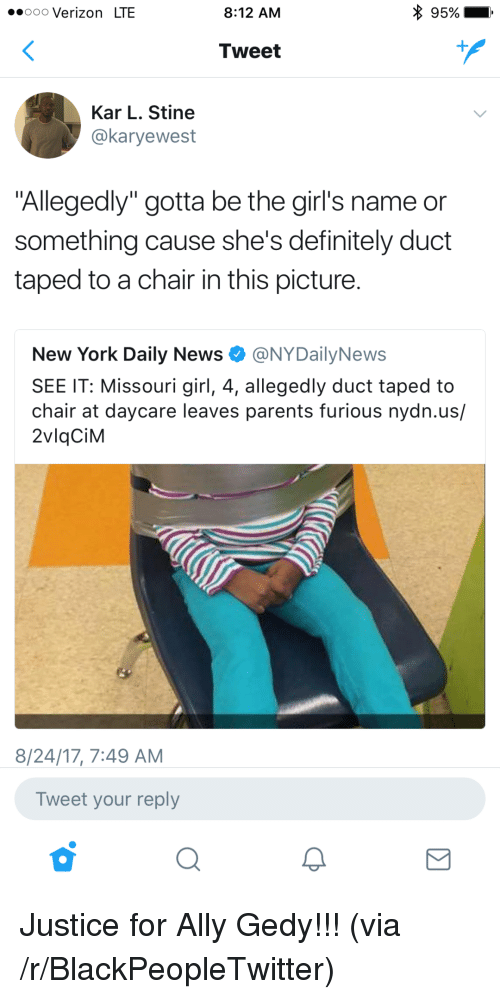 """Nydailynews: ooo Verizon LTE  8:12 AM  95%  Tweet  Kar L. Stine  @karyewest  """"Allegedly"""" gotta be the girl's name or  something cause she's definitely duct  taped to a chair in this picture  New York Daily News·@NYDailyNews  SEE IT: Missouri girl, 4, allegedly duct taped to  chair at daycare leaves parents furious nydn.us/  2vlqCiM  8/24/17, 7:49 AM  Tweet your reply <p>Justice for Ally Gedy!!! (via /r/BlackPeopleTwitter)</p>"""