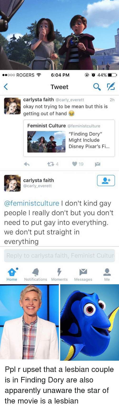 """Â'¨: ooooo ROGERS  6:04 PM  a  Tweet  Carlysta faith @carly everett  2h  okay not trying to be mean but this is  getting out of hand  Feminist Culture  @feminist culture  """"Finding Dory""""  Might Include  Disney Pixar's F  carlysta faith  @carly everett  @feminist culture I don't kind gay  people really don't but you don't  need to put gay into everything.  we don't put straight in  everything  Reply to carlysta faith, Feminist Cultur  Home Notifications Moments Messages  Me Ppl r upset that a lesbian couple is in Finding Dory are also apparently unaware the star of the movie is a lesbian"""
