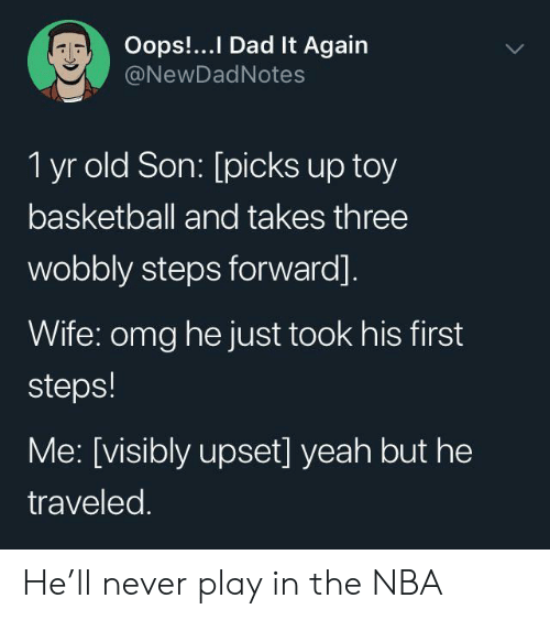 Basketball, Dad, and Nba: Oops!...I Dad It Again  @NewDadNotes  1 yr old Son: [picks up toy  basketball and takes three  wobbly steps forward].  Wife: omg he just took his first  steps!  Me: [visibly upset] yeah but he  traveled. He'll never play in the NBA