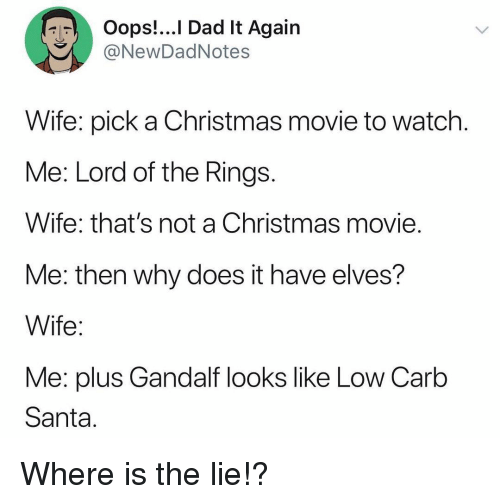 elves: Oops!...I Dad It Again  @NewDadNotes  Wife: pick a Christmas movie to watch  Me: Lord of the Rings  Wife: that's not a Christmas movie  Me: then why does it have elves?  Wife  Me: plus Gandalf looks like Low Carb  Santa Where is the lie!?