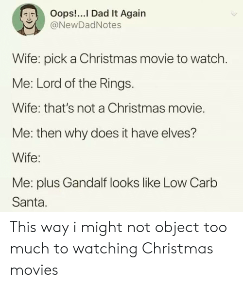 watch me: Oops!...I Dad It Again  @NewDadNotes  Wife: pick a Christmas movie to watch.  Me: Lord of the Rings.  Wife: that's not a Christmas movie.  Me: then why does it have elves?  Wife:  Me: plus Gandalf looks like Low Carb  Santa. This way i might not object too much to watching Christmas movies