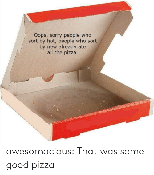 Pizza, Sorry, and Tumblr: Oops, sorry people who  sort by hot, people who sort  by new already ate  all the pizza. awesomacious:  That was some good pizza